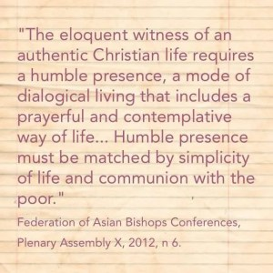 "'The eloquent witness of an authentic Christian life requires a humble presence, a mode of dialogical living that includes a prayerful and contemplative way of life ... Humble presence must be matched by simplicity of life and communion with the poor."" Federation of Asian Bishops Conferences, Plenary Assembly X, 2012, n 6."