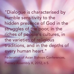 """Dialogue is characterised by humble sensitivity to the hidden presence of God in the struggles of the poor, in the riches of people's cultures, in the varieties of religious traditions, and in the depths of every human heart."" Federation of Asian Bishops Conferences, Plenary Assembly X, 2012, n 5."
