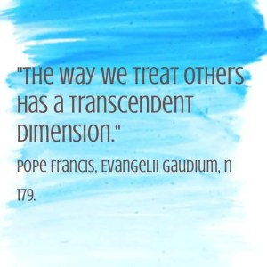 """The way we treat others has a transcendent dimension"". Pope Francis, Evangelii Gaudium, n 179."