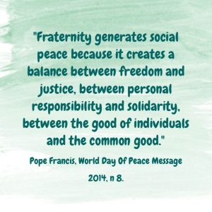 """Fraternity generates social peace because it creates a balance between freedom and justice, between personal responsibility and solidarity, between the good of individuals and the common good."" Pope Francis, World Day of Peace Message 2014, n 8."