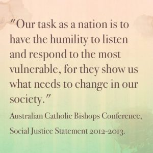 """Our task as a nation is to have the humility to  listen and respond to the most vulnerable, for they show us what needs to change in our society."" Australian Catholic Bishops Conference, Social Justice Statement 2012-2013."