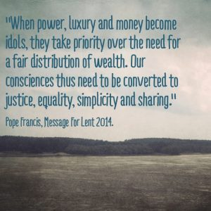 """When power, luxury and money become idols they take priority over the need for a fair distribution of wealth. Our consciences thus need to be converted to justice, equality, simplicity and sharing."" Pope Francis, Message for Lent, 2014."