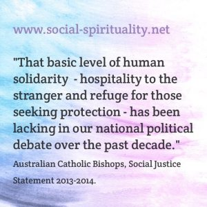"""""""That basic level of human solidarity - hospitality to the stranger and refuge for those seeking protection - has been lacking in our national political debate over the past decade."""" Australian Catholic Bishops, Social Justice statement 2013-2014."""