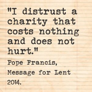 """I distrust a charity that costs nothing and does not hurt."" Pope Francis, Message for Lent 2014."