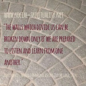 """The walls which divide us can be broken down only if we are prepared to listen and learn from one another."" Pope Francis, World Communications Day Message, 2014"