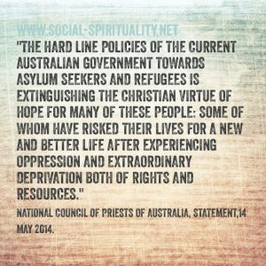 """The hard-line policies of the current Australian government towards asylum seekers and refugees is extinguishing the Christian virtue of hope  for many of these people: some of whom have risked their lives for a new and better life after experiencing oppression and extraordinary deprivation of both rights and resources."" National Council of Priests of Australia, Statement, 14 May 2014."