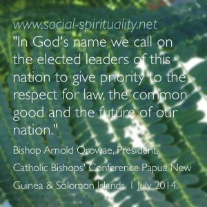 """In God's name we call on the elected leaders of this nation to give priority to the respect for law, the common good and the future of our nation."" Bishop Arnold Orowae, President, Catholic Bishops Conference Papua New Guinea & Solomon Islands, 1 July 2014."