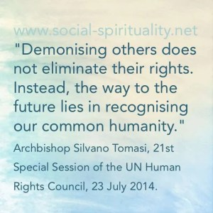 """""""Demonising others does not eliminate their rights. Instead, the way to the future lies in recognising our common humanity."""" Archbishops Silvan Tomasi, 21st Special Session of the UN Human Rights Council, 23 July 2014"""