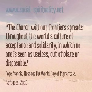 """The Church without frontiers spread throughout the world a culture of acceptance and solidarity, in which no one is seen as useless, out of place or disposable."" Pope Francis, Message for World Day of Migrants & Refugees, 2015."