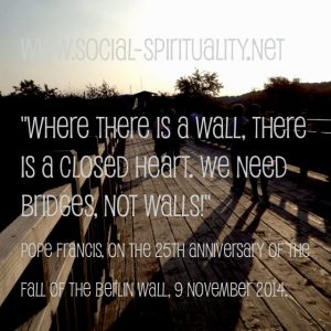 """""""Where there is a wall, there is a closed heart. We need bridges, not walls!"""" Pope Francis, On the 25th Anniversary of the Fall of the Berlin Wall, 9 November 2014."""