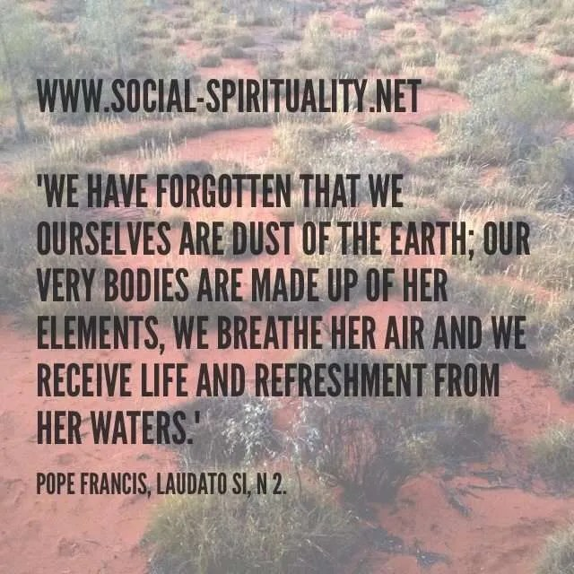 """We have forgotten that we ourselves are dust of the earth; our very bodies are made up of her elements, we breathe her air and we receive life and refreshment from her waters."" Pope Francis, Laudato Si, n 2."