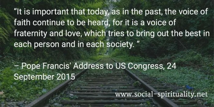 """It is important that today, as in the past, the voice of faith continue to be heard, for it is a voice of fraternity and love, which tries to bring out the best in each person and in each society. "" Pope Francis' Address to US Congress, 24 September 2015"