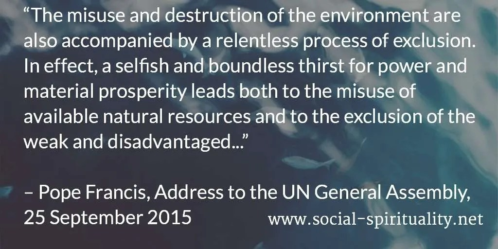 """The misuse and destruction of the environment are also accompanied by a relentless process of exclusion.  In effect, a selfish and boundless thirst for power and material prosperity leads both to the misuse of available natural resources and to the exclusion of the weak and disadvantaged."" Pope Francis, Address to the UN General Assembly, 25 September 2015."