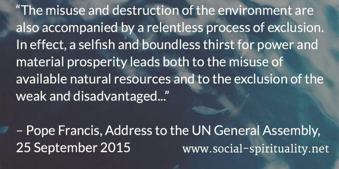 """""""The misuse and destruction of the environment are also accompanied by a relentless process of exclusion.  In effect, a selfish and boundless thirst for power and material prosperity leads both to the misuse of available natural resources and to the exclusion of the weak and disadvantaged."""" Pope Francis, Address to the UN General Assembly, 25 September 2015."""