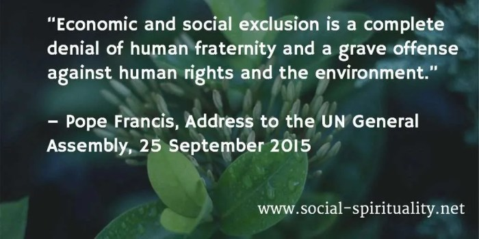 """""""Economic and social exclusion is a complete denial of human fraternity and a grave offense against human rights and the environment. """" Pope Francis, Address to the UN General Assembly, 25 September 2015."""