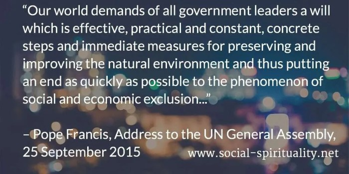 """Our world demands of all government leaders a will which is effective, practical and constant, concrete steps and immediate measures for preserving and improving the natural environment and thus putting an end as quickly as possible to the phenomenon of social and economic exclusion... "" Pope Francis, Address to the UN General Assembly, 25 September 2015."