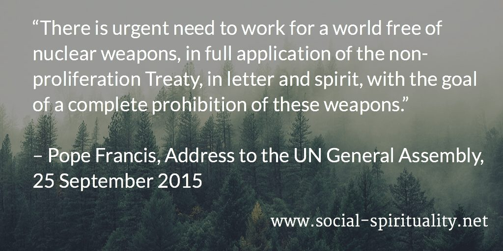 """There is urgent need to work for a world free of nuclear weapons, in full application of the non-proliferation Treaty, in letter and spirit, with the goal of a complete prohibition of these weapons."" Pope Francis, Address to the UN General Assembly, 25 September 2015."