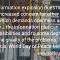 """Today's information explosion does not of itself lead to an increased concern for other people's problems, which demands opens and a sense of solidarity ... the information glut can numb people's sensibility and to some degree downplay the gravity of the problems."" Pope Francis, World Day of Peace Message 2016."