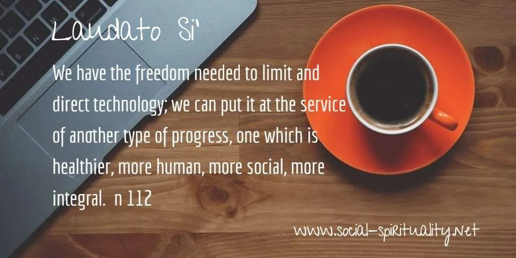 "Laudato Si' Week quote ""We have the freedom needs to limit and direct technology; we can put it at the service of another type of progress, one which is  healthier, more human, more social, more integral."" n 112"