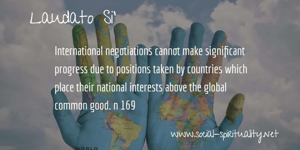 "Laudato Si' Week quote ""International negotiations cannot make significant progress due to positions taken by  countries which place their national interests above the global common good."" n 169"