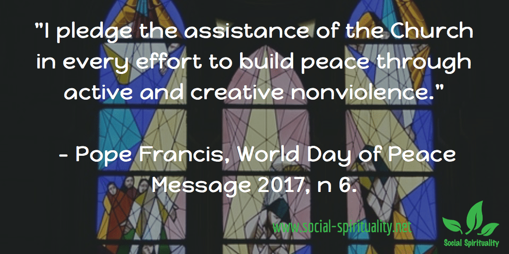"""I pledge the assistant eof the Church in every effort to build peace through active and creative nonviolence."" Pope Francis, World Day of Peace Message 2017, n 6."