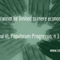 """Development cannot be limited to mere economic growth"" Paul VI, Populorum Progressio, n 14."
