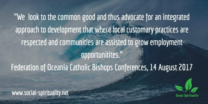 """'We look to the common good and thus advocate for an integrated approach to development where local customary practices are respected and communities are assisted to grow employment opportunities."""" Federation of Catholic Bishops Conferences of Oceania, 14 August 2017."""