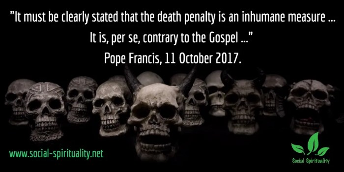 """Photo of skulls. Text """"It must be clearly stated that the death penalty is an inhumane punishment ... It is, per se, contrary to the Gospel."""" Pope Francis, 11 October 2017."""