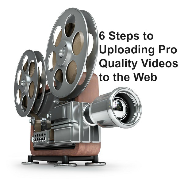 6 Steps to Uploading Pro Quality Videos to the Web