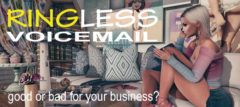 Ringless Voicemail - Good Or Bad For Your Business?