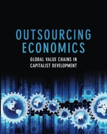 William Millberg & Deborah Winkler (2013) — Outsourcing Economics: Global Value Chains in Capitalist Development