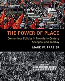 Mark W. Frazier (2019) – The Power of Place: Contentious Politics in Twentieth-Century Shanghai and Bombay