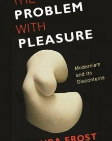 Laura Frost (2013) — The Problem with Pleasure: Modernism and its Discontents