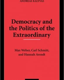 Andreas Kalyvas (2008) — Democracy and the Politics of the Extraordinary: Max Weber, Carl Schmitt, and Hannah Arendt