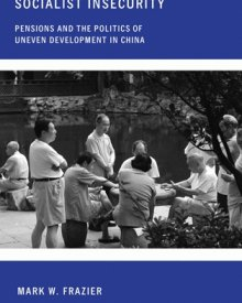 Mark Frazier (2010) — Socialist Insecurity: Pensions and the Politics of Uneven Development in China