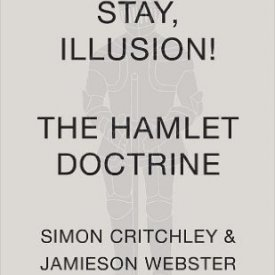 Simon Critchley & Jamieson Webster (2013) — Stay Illusion! The Hamlet Doctrine