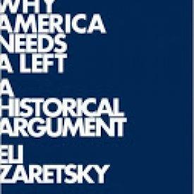 Eli Zaretsky (2012) — Why America Needs a Left: A Historical Argument