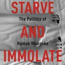 Banu Bargu (2014) — Starve and Immolate: The Politics of Human Weapons