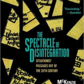 McKenzie Wark (2013) — The Spectacle of Disintegration: Situationist Passages out of the Twentieth Century