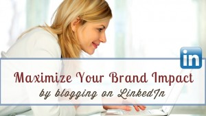 Maximize Impact Blogging on LinkedIn