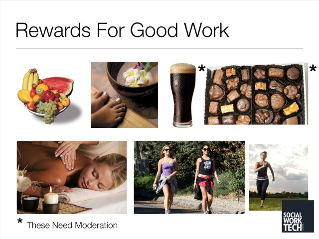 Rewards for good work. Examples include fruit, a pedicure, a beer, candy, a massage, a hike, or running. Moderate beer and candy.