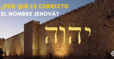 ¿Por qué es correcto el nombre Jehová?