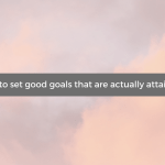 How to set good goals that are actually attainabl
