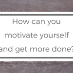How can you motivate yourself and get more done?