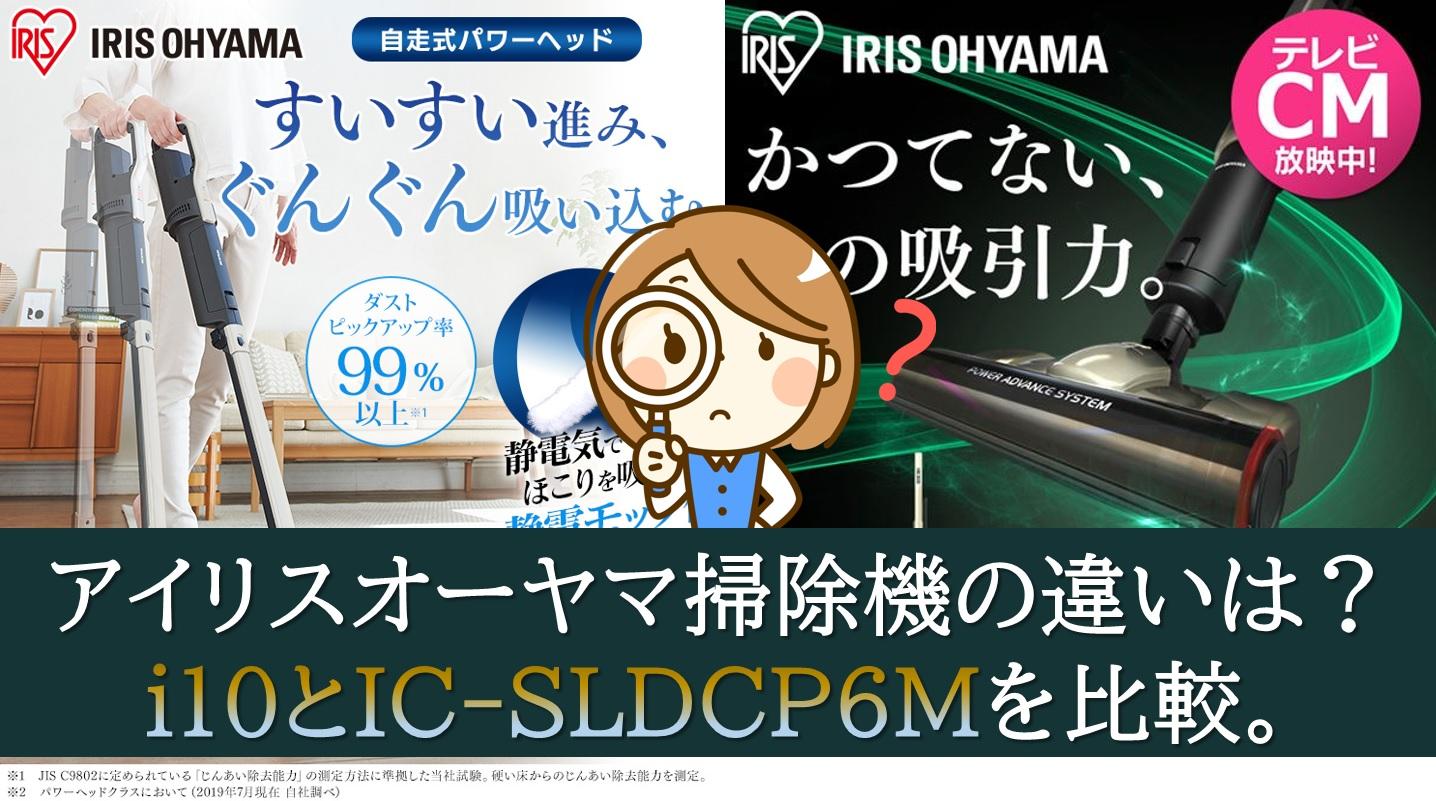 アイリスオーヤマ掃除機の違いは?i10とIC-SLDCP6Mを比較。