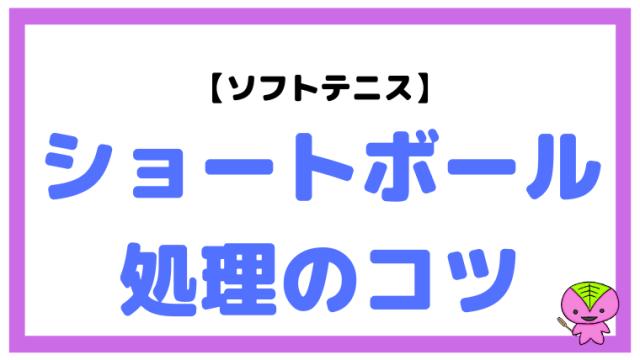 【ソフトテニス】ショートボール(浅いボール・短いボール)処理のコツ