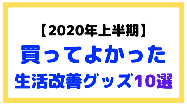 【2020年上半期】買ってよかった生活改善グッズを10個紹介