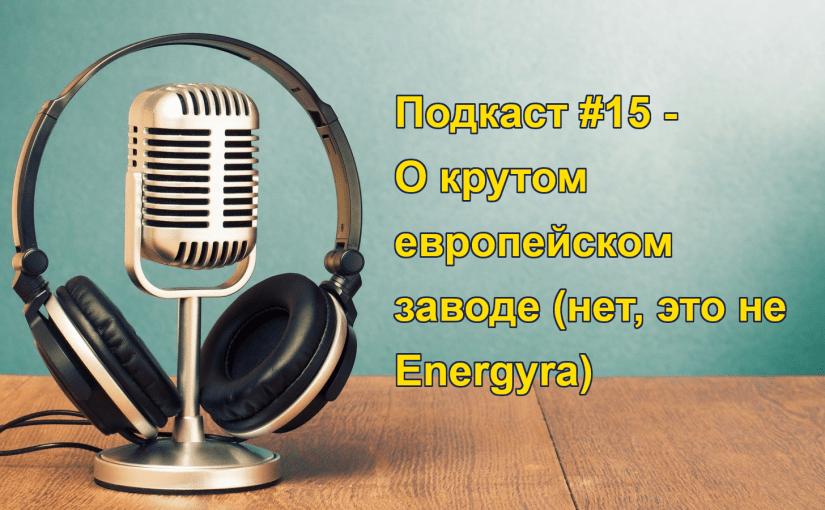 Подкаст 015 — О крутом европейском заводе (нет, это не Energyra)