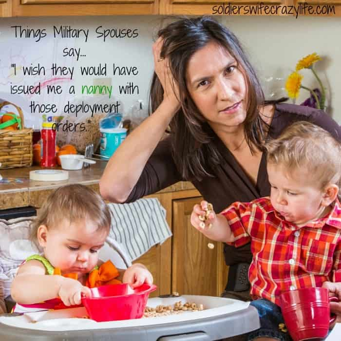 Things Military Spouses says...- I wish they should have issued me a nanny with those deployment orders.-