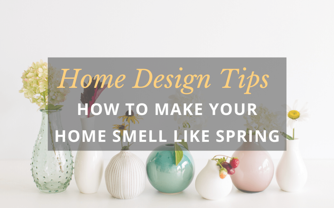 Home Design Tips | How To Make Your Home Smell Like Spring